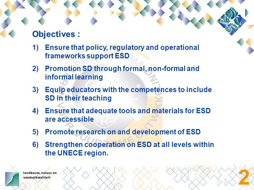 2 Objectives : 1)Ensure that policy, regulatory and operational frameworks support ESD 2)Promotion SD through formal, non-formal and informal learning 3)Equip educators with the competences to include SD in their teaching 4)Ensure that adequate tools and materials for ESD are accessible 5)Promote research on and development of ESD 6)Strengthen cooperation on ESD at all levels within the UNECE region.