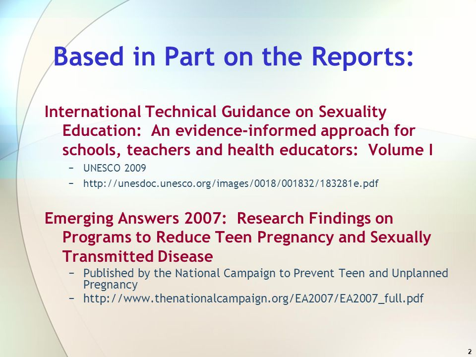 2 Based in Part on the Reports: International Technical Guidance on Sexuality Education: An evidence-informed approach for schools, teachers and health educators: Volume I −UNESCO 2009 −http://unesdoc.unesco.org/images/0018/001832/183281e.pdf Emerging Answers 2007: Research Findings on Programs to Reduce Teen Pregnancy and Sexually Transmitted Disease −Published by the National Campaign to Prevent Teen and Unplanned Pregnancy −http://www.thenationalcampaign.org/EA2007/EA2007_full.pdf