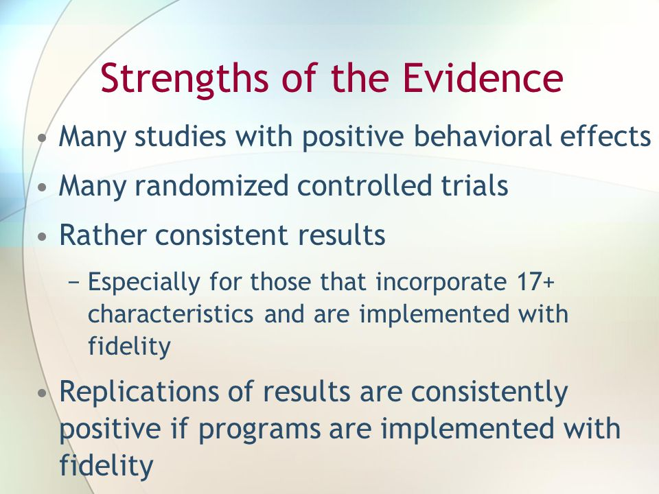 Strengths of the Evidence Many studies with positive behavioral effects Many randomized controlled trials Rather consistent results −Especially for those that incorporate 17+ characteristics and are implemented with fidelity Replications of results are consistently positive if programs are implemented with fidelity
