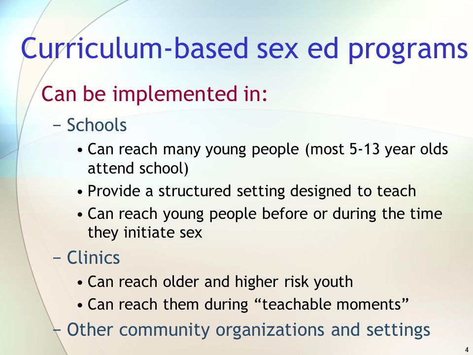 Curriculum-based sex ed programs Can be implemented in: −Schools Can reach many young people (most 5-13 year olds attend school) Provide a structured setting designed to teach Can reach young people before or during the time they initiate sex −Clinics Can reach older and higher risk youth Can reach them during teachable moments −Other community organizations and settings 4
