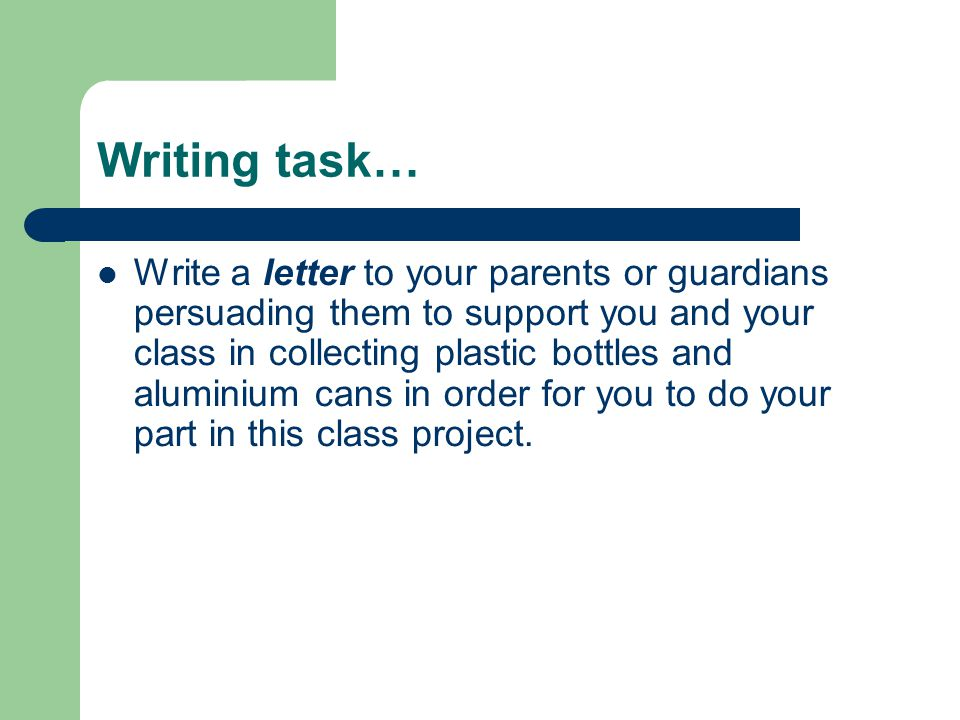 Writing task… Write a letter to your parents or guardians persuading them to support you and your class in collecting plastic bottles and aluminium cans in order for you to do your part in this class project.