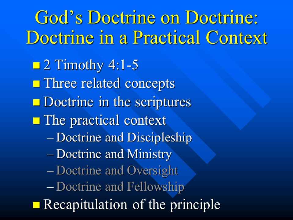 God's Doctrine on Doctrine: Doctrine in a Practical Context n 2 Timothy 4:1-5 n Three related concepts n Doctrine in the scriptures n The practical context –Doctrine and Discipleship –Doctrine and Ministry –Doctrine and Oversight –Doctrine and Fellowship n Recapitulation of the principle The Final Lesson