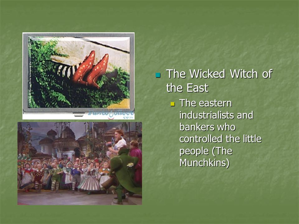 The Wicked Witch of the East The eastern industrialists and bankers who controlled the little people (The Munchkins)