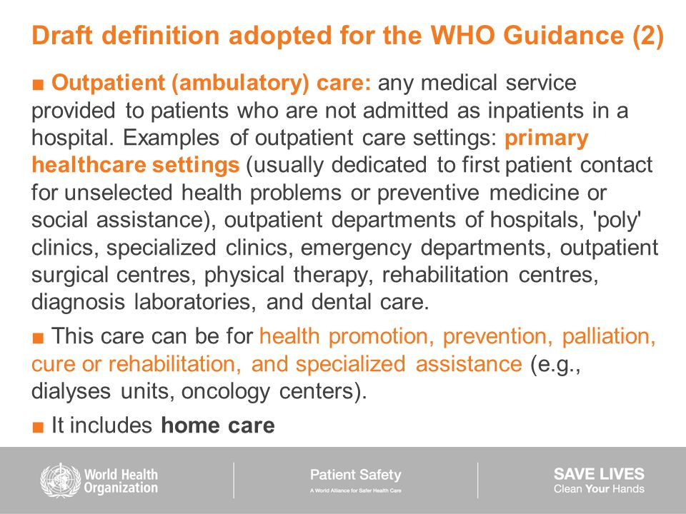 Draft definition adopted for the WHO Guidance (2) ■ Outpatient (ambulatory) care: any medical service provided to patients who are not admitted as inp