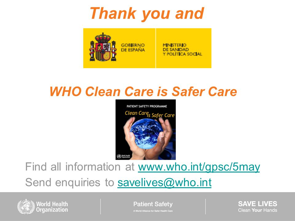 Thank you and Find all information at www.who.int/gpsc/5maywww.who.int/gpsc/5may Send enquiries to savelives@who.intsavelives@who.int WHO Clean Care i