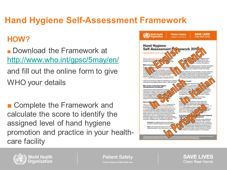 Hand Hygiene Self-Assessment Framework HOW? ■ Download the Framework at http://www.who.int/gpsc/5may/en/ http://www.who.int/gpsc/5may/en/ and fill out