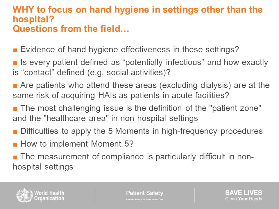 WHY to focus on hand hygiene in settings other than the hospital? Questions from the field… ■ Evidence of hand hygiene effectiveness in these settings