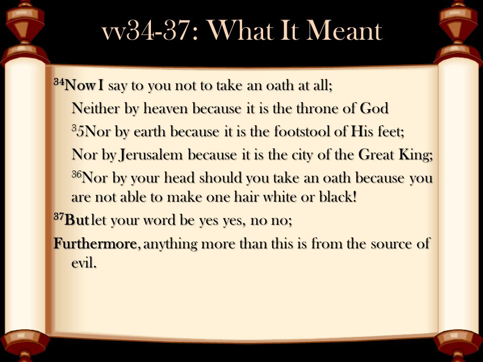 vv34-37: What It Meant 34 Now I say to you not to take an oath at all; Neither by heaven because it is the throne of God 3 5Nor by earth because it is