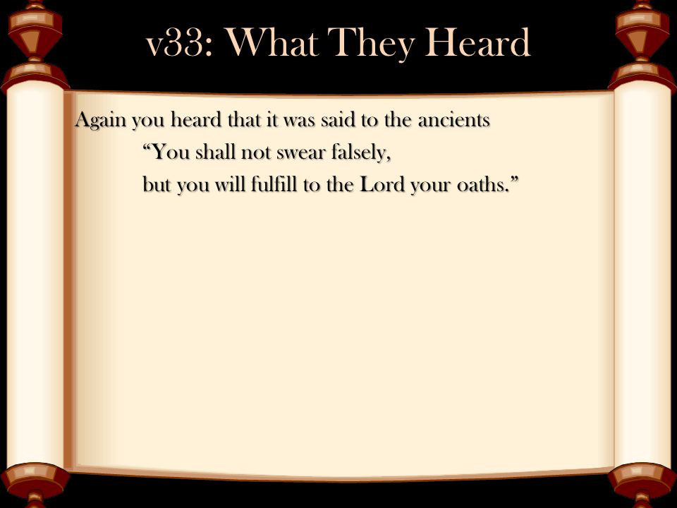"""v33: What They Heard Again you heard that it was said to the ancients """"You shall not swear falsely, but you will fulfill to the Lord your oaths."""""""