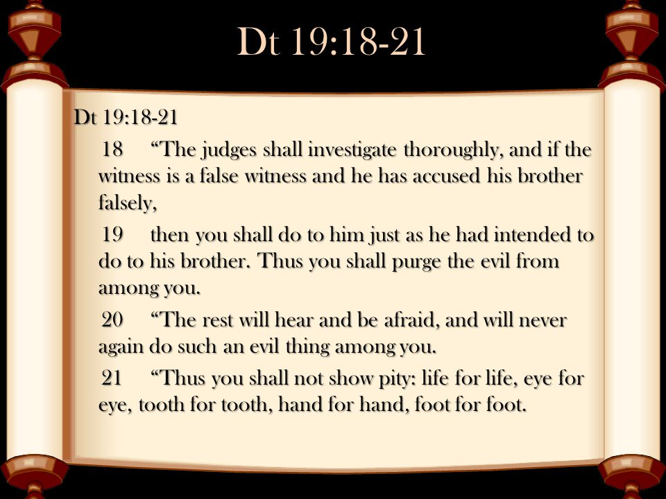 """Dt 19:18-21 18 """"The judges shall investigate thoroughly, and if the witness is a false witness and he has accused his brother falsely, 18 """"The judges"""