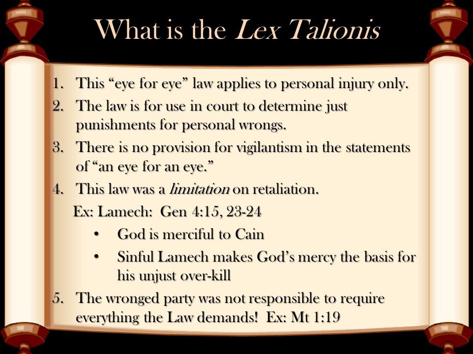 """What is the Lex Talionis 1.This """"eye for eye"""" law applies to personal injury only. 2.The law is for use in court to determine just punishments for per"""