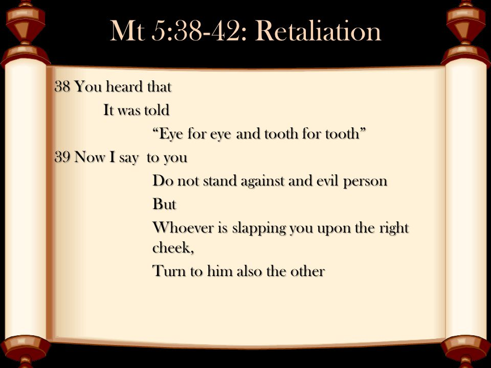 Mt 5:38-42: Retaliation 38 You heard that It was told Eye for eye and tooth for tooth 39 Now I say to you Do not stand against and evil person But Whoever is slapping you upon the right cheek, Turn to him also the other