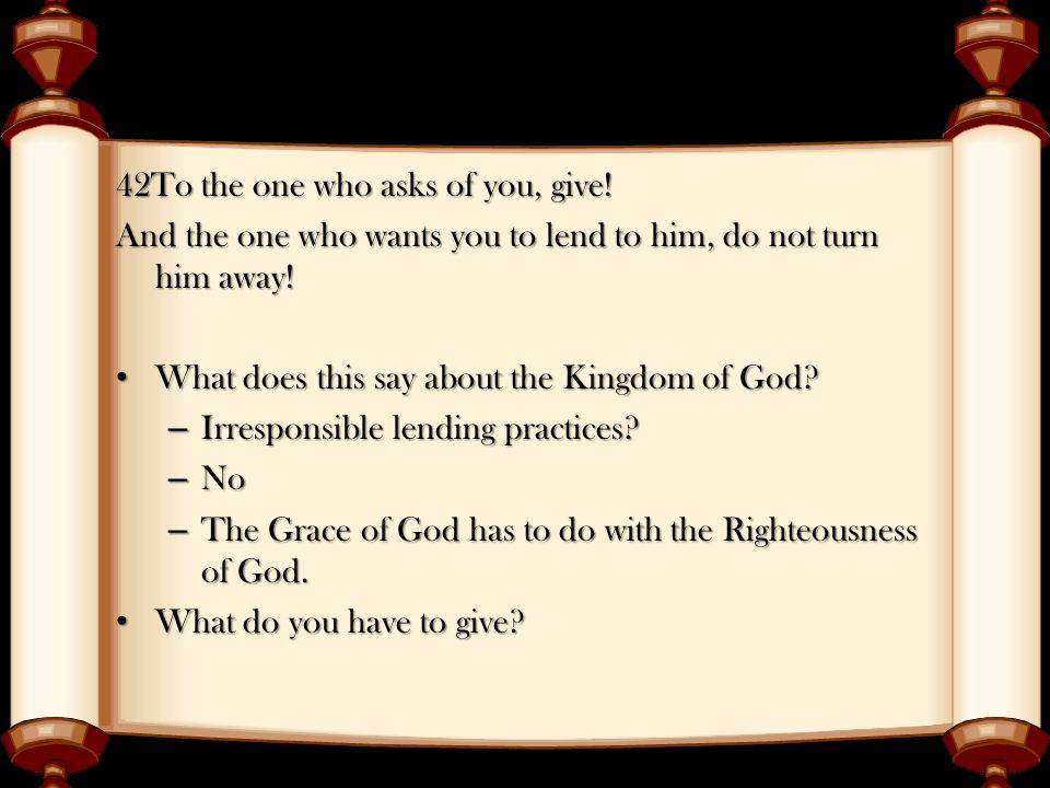 42To the one who asks of you, give. And the one who wants you to lend to him, do not turn him away.