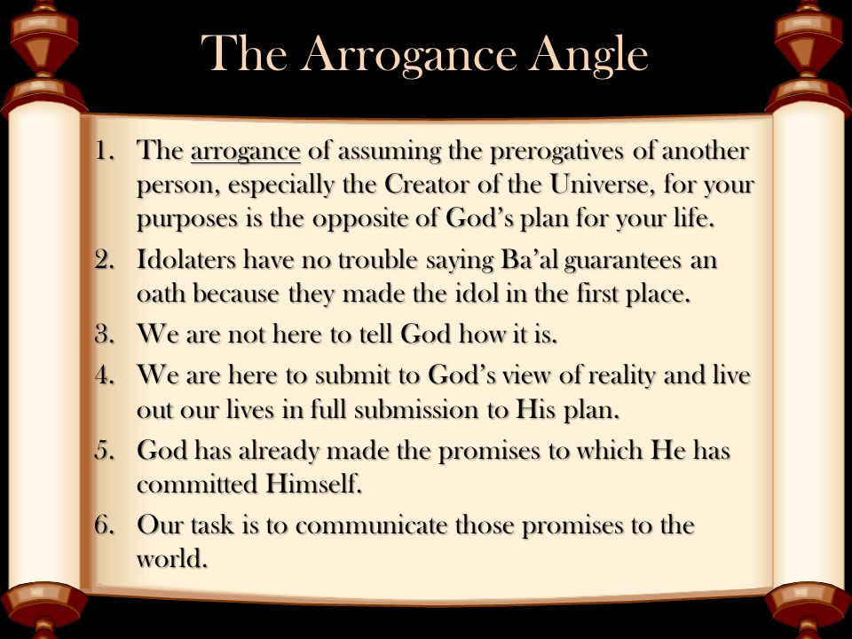 The Arrogance Angle 1.The arrogance of assuming the prerogatives of another person, especially the Creator of the Universe, for your purposes is the opposite of God's plan for your life.