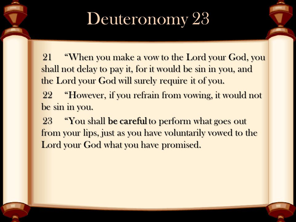 """Deuteronomy 23 21 """"When you make a vow to the Lord your God, you shall not delay to pay it, for it would be sin in you, and the Lord your God will sur"""