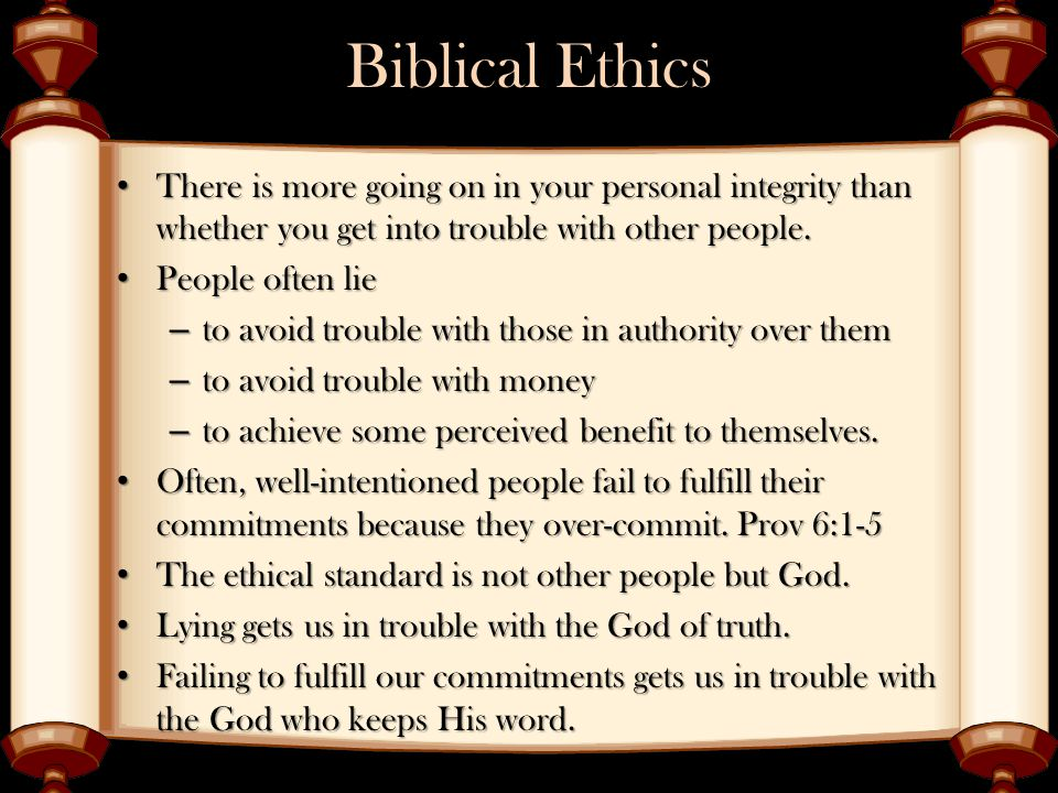 Biblical Ethics There is more going on in your personal integrity than whether you get into trouble with other people.