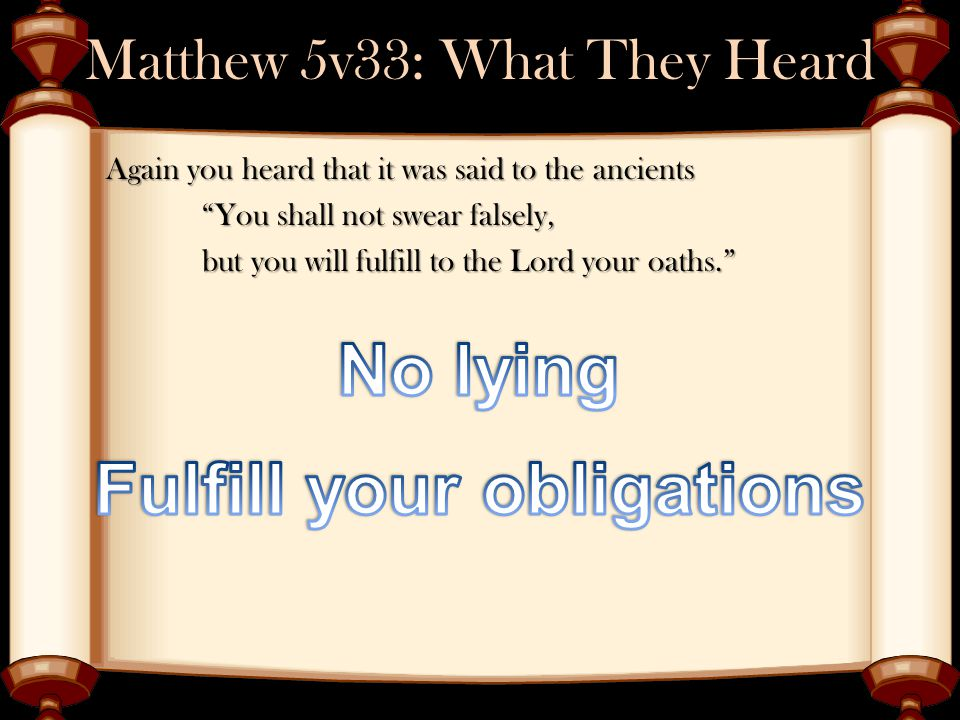 Matthew 5v33: What They Heard Again you heard that it was said to the ancients You shall not swear falsely, but you will fulfill to the Lord your oaths.