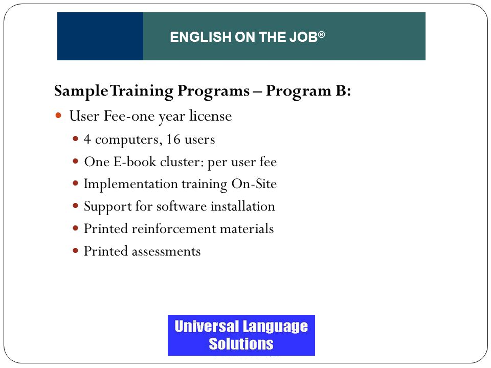 ENGLISH ON THE JOB ® Sample Training Programs – Program B: User Fee-one year license 4 computers, 16 users One E-book cluster: per user fee Implementa