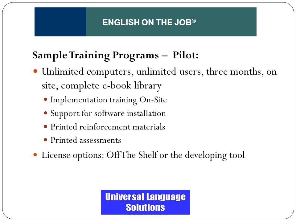 ENGLISH ON THE JOB ® Sample Training Programs – Pilot: Unlimited computers, unlimited users, three months, on site, complete e-book library Implementa