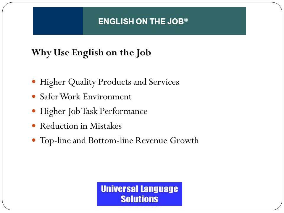 ENGLISH ON THE JOB ® Why Use English on the Job Higher Quality Products and Services Safer Work Environment Higher Job Task Performance Reduction in M