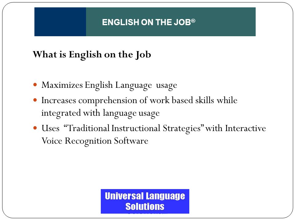 ENGLISH ON THE JOB ® What is English on the Job Maximizes English Language usage Increases comprehension of work based skills while integrated with la
