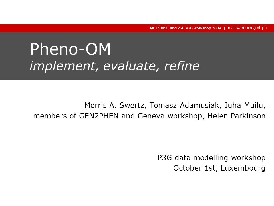 | m.a.swertz@rug.nl Gen2Phen Pheno-OM, P3G workshop 2009 2009 2009 | Integration on components ›Other omics phenotypes - XGAP, MAGE, PaGE, Gen2Phen models for genotype/lsdb etc) ›Other formats - MAGE-TAB extension - XGAP extension - Gen2Phen module assembly - dbGaP/EGA pipelines 32