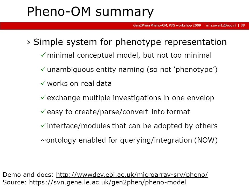 | m.a.swertz@rug.nl Gen2Phen Pheno-OM, P3G workshop 2009 2009 2009 | Pheno-OM summary ›Simple system for phenotype representation minimal conceptual model, but not too minimal unambiguous entity naming (so not 'phenotype') works on real data exchange multiple investigations in one envelop easy to create/parse/convert-into format interface/modules that can be adopted by others ~ontology enabled for querying/integration (NOW) 38 Demo and docs: http://wwwdev.ebi.ac.uk/microarray-srv/pheno/http://wwwdev.ebi.ac.uk/microarray-srv/pheno/ Source: https://svn.gene.le.ac.uk/gen2phen/pheno-modelhttps://svn.gene.le.ac.uk/gen2phen/pheno-model