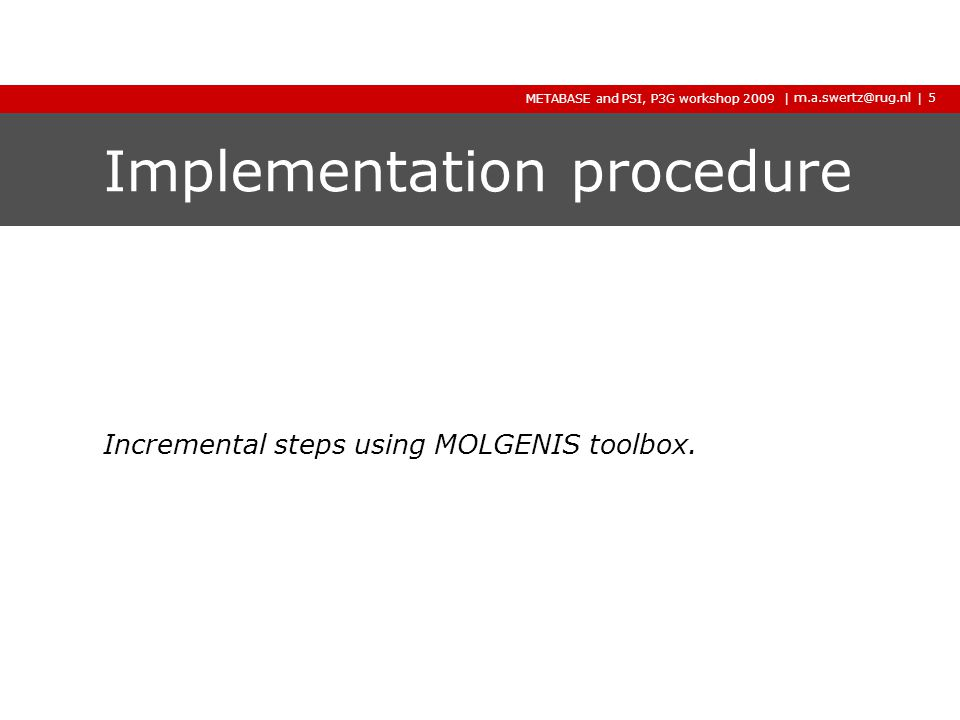 | m.a.swertz@rug.nl METABASE and PSI, P3G workshop 2009 2009 2009 | Implementation procedure Incremental steps using MOLGENIS toolbox.