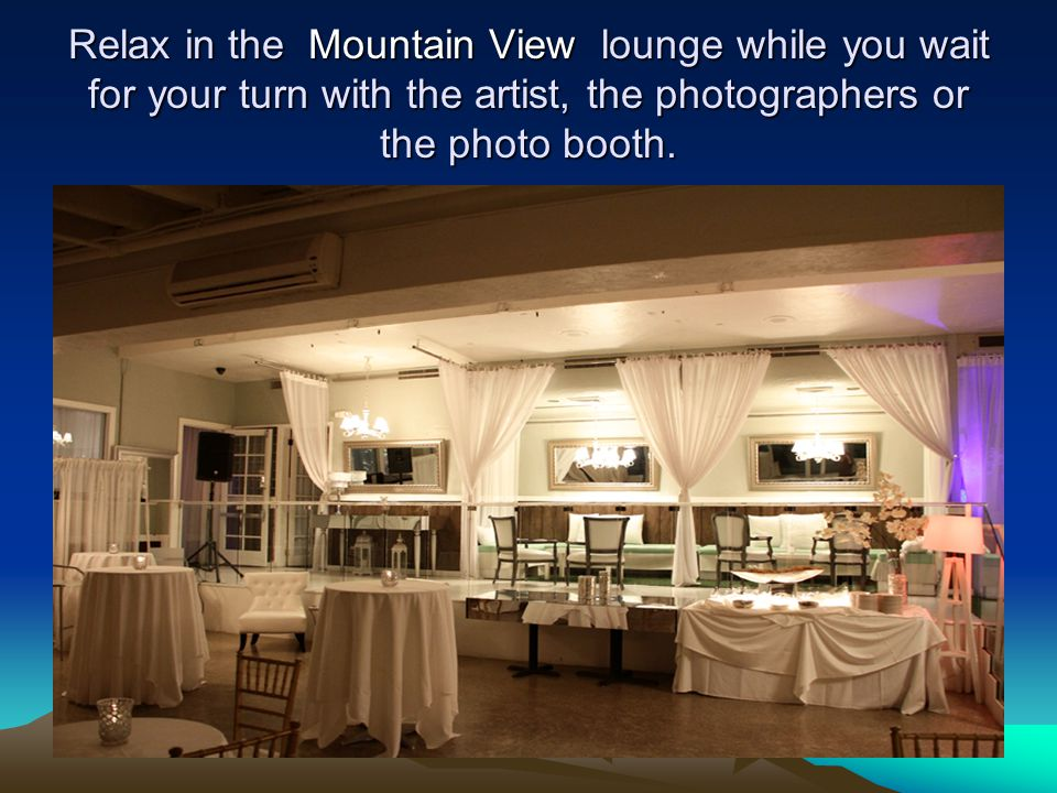 Relax in the Mountain View lounge while you wait for your turn with the artist, the photographers or the photo booth.