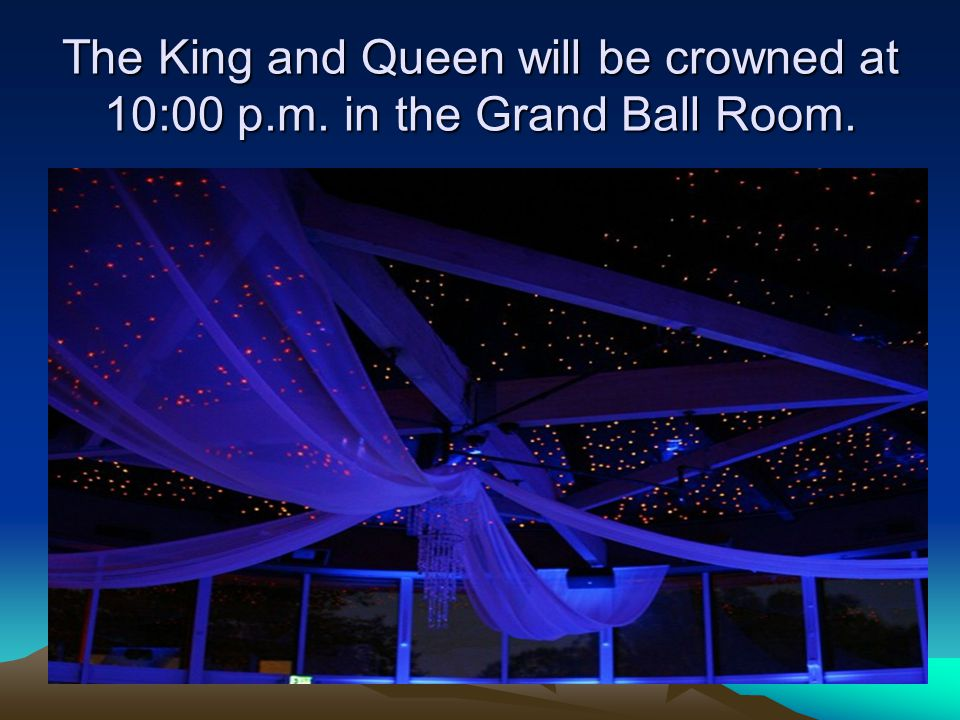 The King and Queen will be crowned at 10:00 p.m. in the Grand Ball Room.