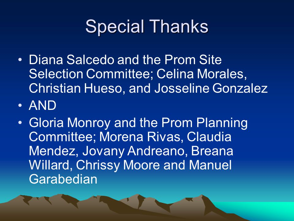 Special Thanks Diana Salcedo and the Prom Site Selection Committee; Celina Morales, Christian Hueso, and Josseline Gonzalez AND Gloria Monroy and the Prom Planning Committee; Morena Rivas, Claudia Mendez, Jovany Andreano, Breana Willard, Chrissy Moore and Manuel Garabedian