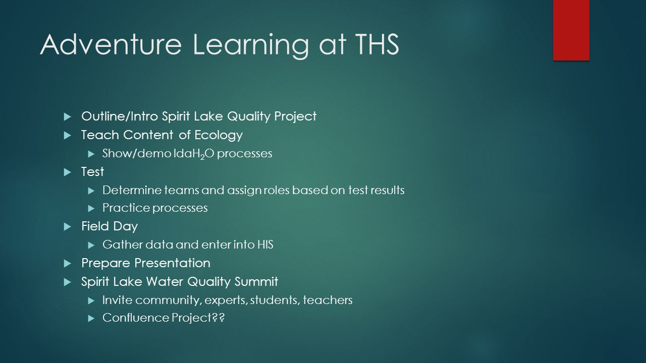 Adventure Learning at THS  Outline/Intro Spirit Lake Quality Project  Teach Content of Ecology  Show/demo IdaH 2 O processes  Test  Determine tea