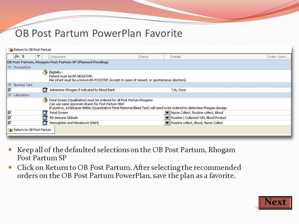 OB Post Partum PowerPlan Favorite Next Keep all of the defaulted selections on the OB Post Partum, Rhogam Post Partum SP Click on Return to OB Post Pa