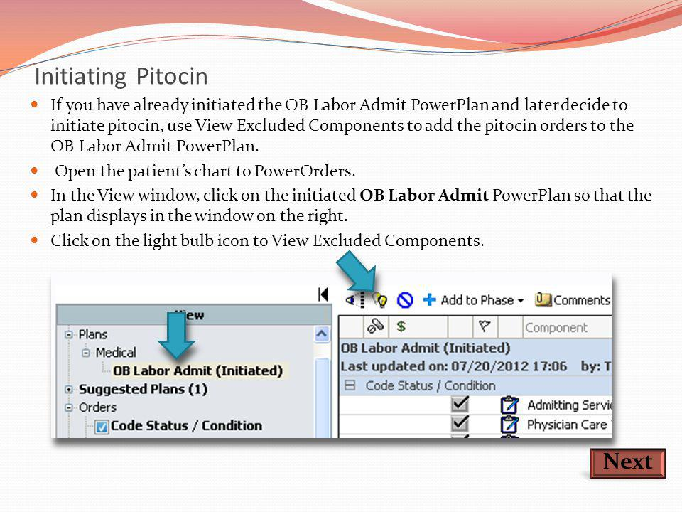 Initiating Pitocin If you have already initiated the OB Labor Admit PowerPlan and later decide to initiate pitocin, use View Excluded Components to ad
