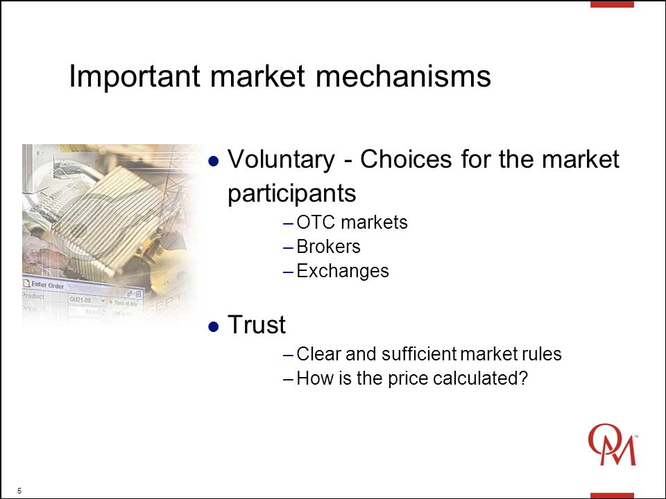 5 Important market mechanisms Voluntary - Choices for the market participants –OTC markets –Brokers –Exchanges Trust –Clear and sufficient market rules –How is the price calculated?