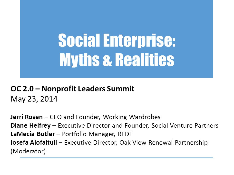 Social Enterprise: Myths & Realities OC 2.0 – Nonprofit Leaders Summit May 23, 2014 Jerri Rosen – CEO and Founder, Working Wardrobes Diane Helfrey – Executive Director and Founder, Social Venture Partners LaMecia Butler – Portfolio Manager, REDF Iosefa Alofaituli – Executive Director, Oak View Renewal Partnership (Moderator)