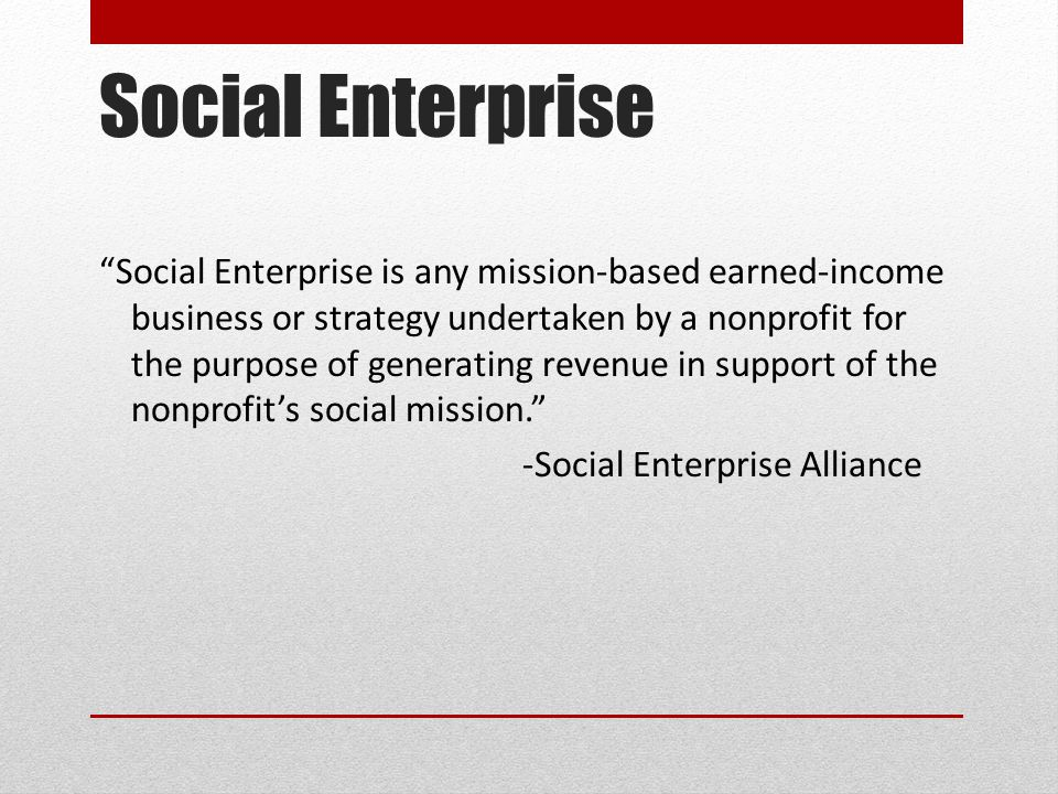 "Social Enterprise ""Social Enterprise is any mission-based earned-income business or strategy undertaken by a nonprofit for the purpose of generating r"