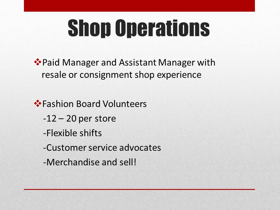 Shop Operations  Paid Manager and Assistant Manager with resale or consignment shop experience  Fashion Board Volunteers -12 – 20 per store -Flexible shifts -Customer service advocates -Merchandise and sell!
