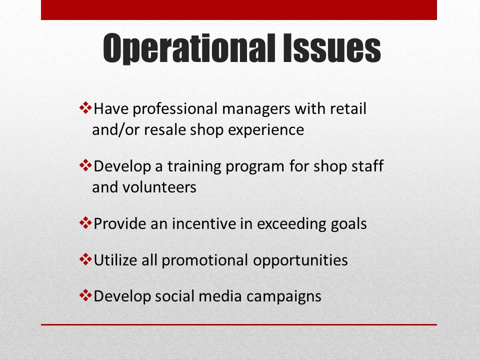 Operational Issues  Have professional managers with retail and/or resale shop experience  Develop a training program for shop staff and volunteers 