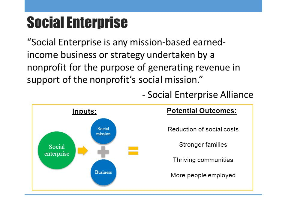 Social Enterprise Social Enterprise is any mission-based earned- income business or strategy undertaken by a nonprofit for the purpose of generating revenue in support of the nonprofit's social mission. - Social Enterprise Alliance Reduction of social costs Stronger families Thriving communities More people employed Potential Outcomes: Inputs: