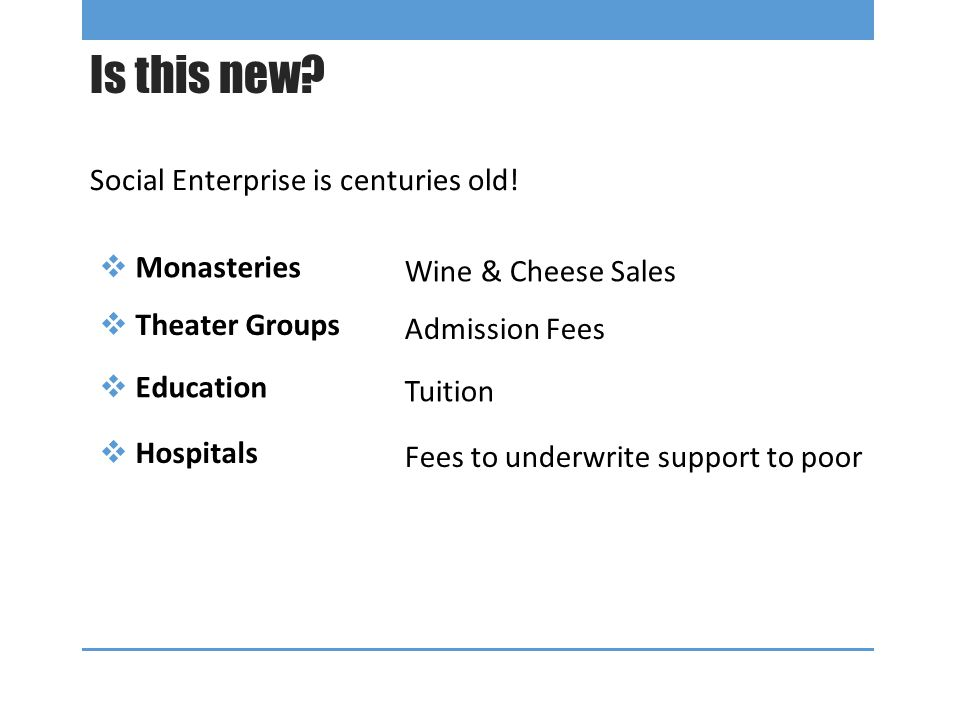 Is this new? Social Enterprise is centuries old!  Monasteries Wine & Cheese Sales  Theater Groups Admission Fees  Education Tuition  Hospitals Fee