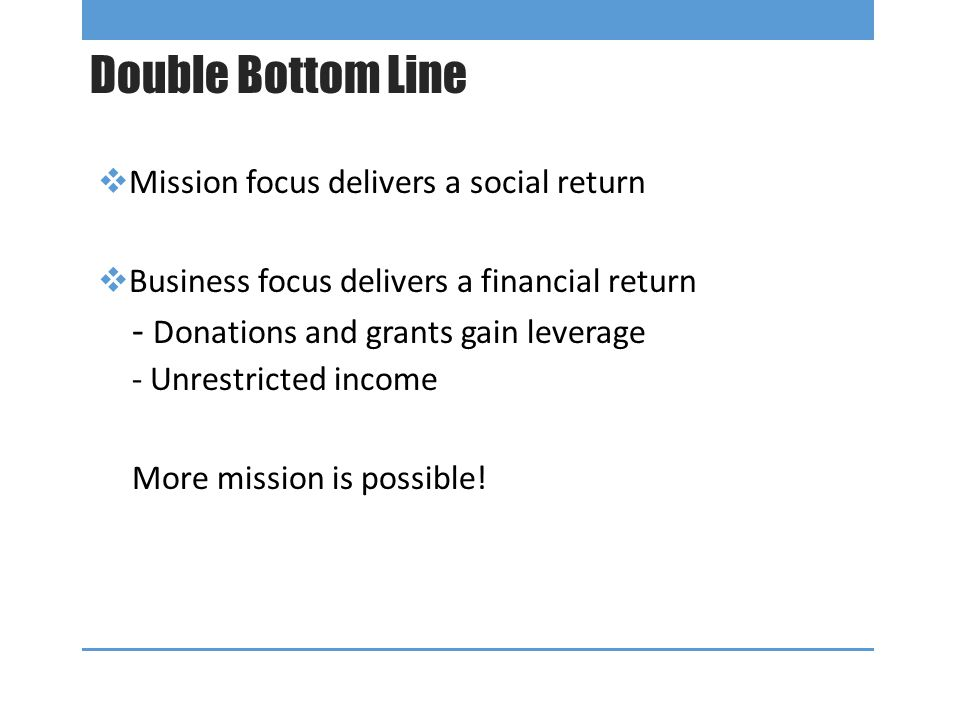 Double Bottom Line  Mission focus delivers a social return  Business focus delivers a financial return - Donations and grants gain leverage - Unrestricted income More mission is possible!
