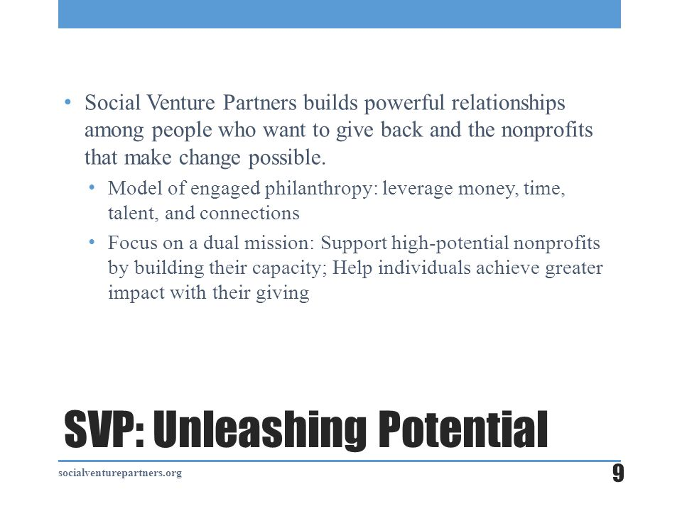 SVP: Unleashing Potential Social Venture Partners builds powerful relationships among people who want to give back and the nonprofits that make change possible.