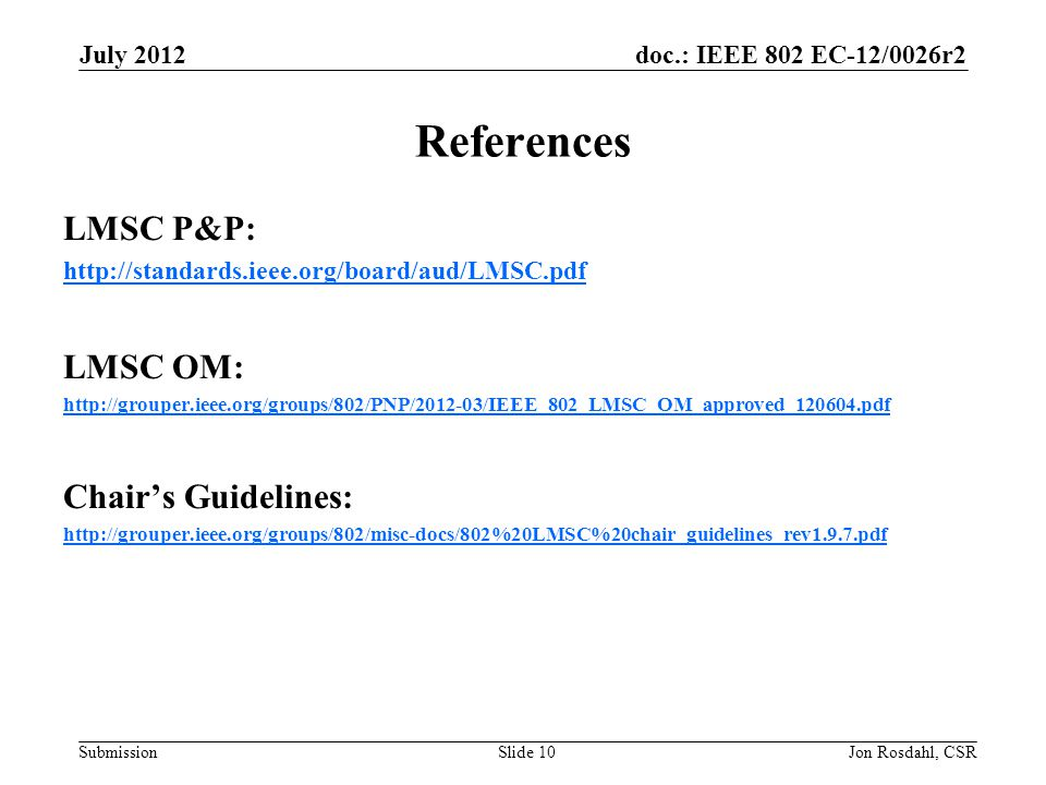 doc.: IEEE 802 EC-12/0026r2 Submission July 2012 Jon Rosdahl, CSRSlide 10 References LMSC P&P: http://standards.ieee.org/board/aud/LMSC.pdf LMSC OM: http://grouper.ieee.org/groups/802/PNP/2012-03/IEEE_802_LMSC_OM_approved_120604.pdf Chair's Guidelines: http://grouper.ieee.org/groups/802/misc-docs/802%20LMSC%20chair_guidelines_rev1.9.7.pdf