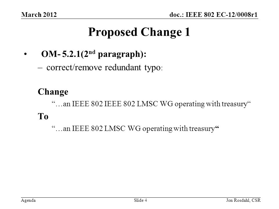 doc.: IEEE 802 EC-12/0008r1 Agenda March 2012 Jon Rosdahl, CSRSlide 4 Proposed Change 1 OM (2 nd paragraph): –correct/remove redundant typo : Change …an IEEE 802 IEEE 802 LMSC WG operating with treasury To …an IEEE 802 LMSC WG operating with treasury