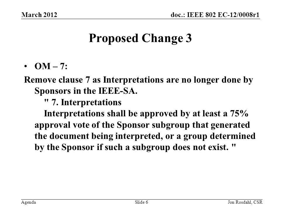 doc.: IEEE 802 EC-12/0008r1 Agenda March 2012 Jon Rosdahl, CSRSlide 6 Proposed Change 3 OM – 7: Remove clause 7 as Interpretations are no longer done by Sponsors in the IEEE-SA.