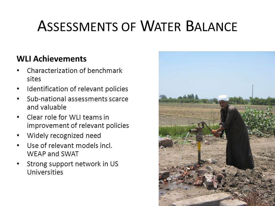 A SSESSMENTS OF W ATER B ALANCE WLI Achievements Characterization of benchmark sites Identification of relevant policies Sub-national assessments scarce and valuable Clear role for WLI teams in improvement of relevant policies Widely recognized need Use of relevant models incl.