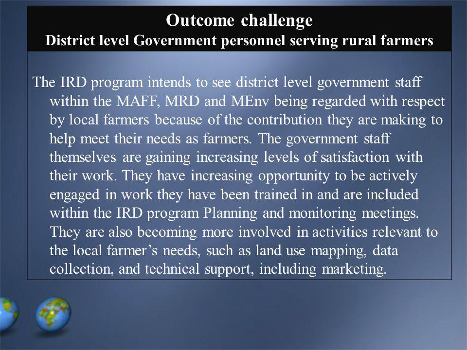 Outcome challenge District level Government personnel serving rural farmers The IRD program intends to see district level government staff within the MAFF, MRD and MEnv being regarded with respect by local farmers because of the contribution they are making to help meet their needs as farmers.
