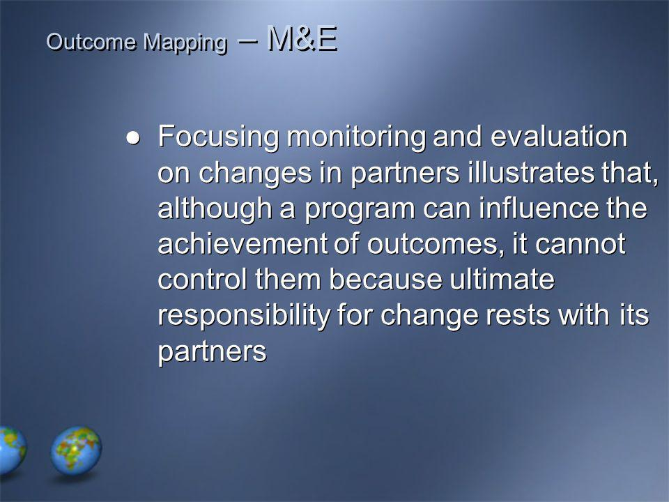 Outcome Mapping – M&E ●Focusing monitoring and evaluation on changes in partners illustrates that, although a program can influence the achievement of outcomes, it cannot control them because ultimate responsibility for change rests with its partners