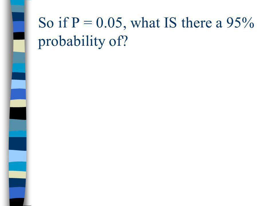 So if P = 0.05, what IS there a 95% probability of?
